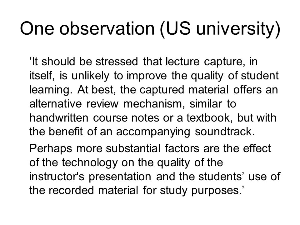 One observation (US university) It should be stressed that lecture capture, in itself, is unlikely to improve the quality of student learning.
