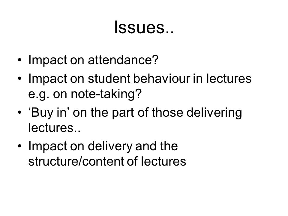 Issues.. Impact on attendance. Impact on student behaviour in lectures e.g.