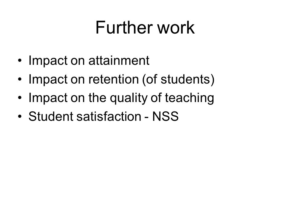 Further work Impact on attainment Impact on retention (of students) Impact on the quality of teaching Student satisfaction - NSS