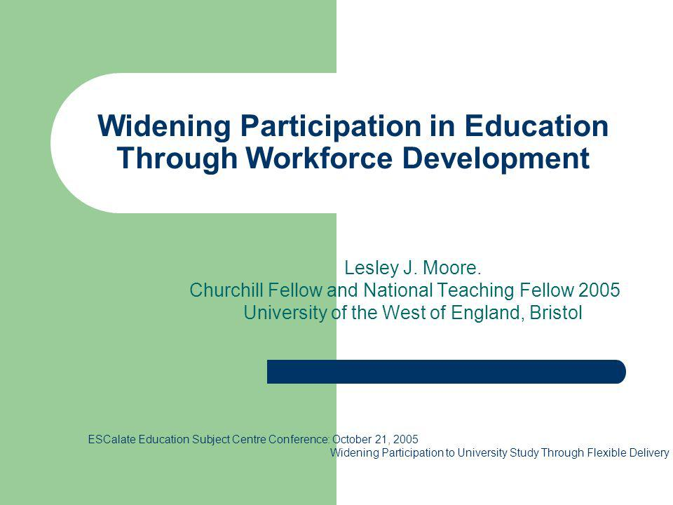 Widening Participation in Education Through Workforce Development Lesley J. Moore. Churchill Fellow and National Teaching Fellow 2005 University of th