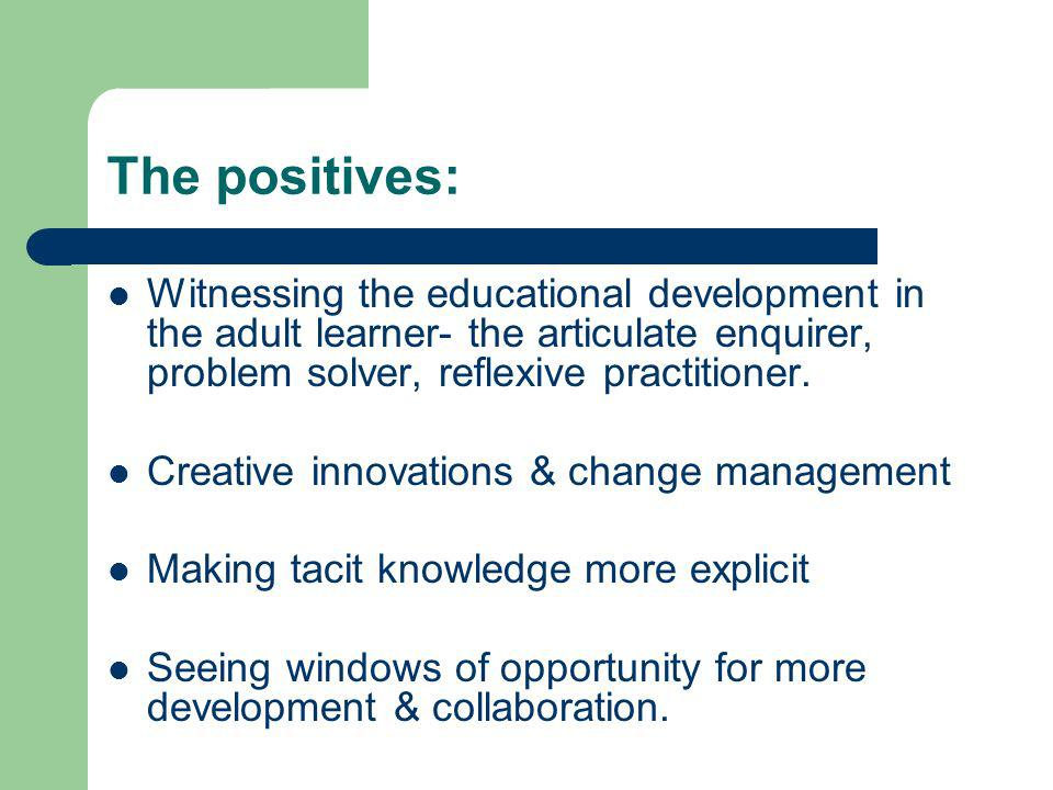 The positives: Witnessing the educational development in the adult learner- the articulate enquirer, problem solver, reflexive practitioner. Creative