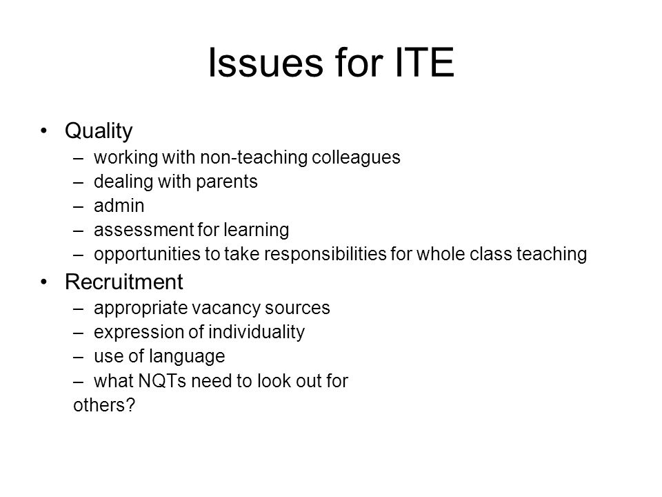 Issues for ITE Quality –working with non-teaching colleagues –dealing with parents –admin –assessment for learning –opportunities to take responsibilities for whole class teaching Recruitment –appropriate vacancy sources –expression of individuality –use of language –what NQTs need to look out for others