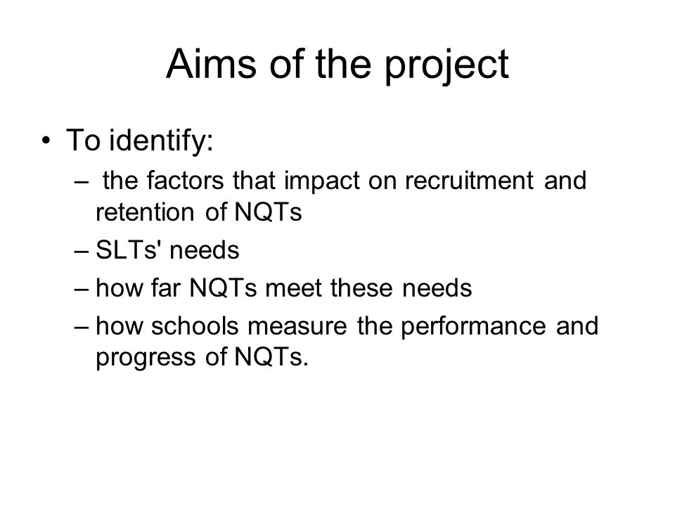 Aims of the project To identify: – the factors that impact on recruitment and retention of NQTs –SLTs needs –how far NQTs meet these needs –how schools measure the performance and progress of NQTs.