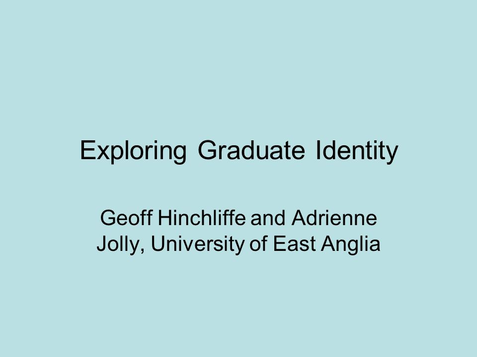 Exploring Graduate Identity Geoff Hinchliffe and Adrienne Jolly, University of East Anglia