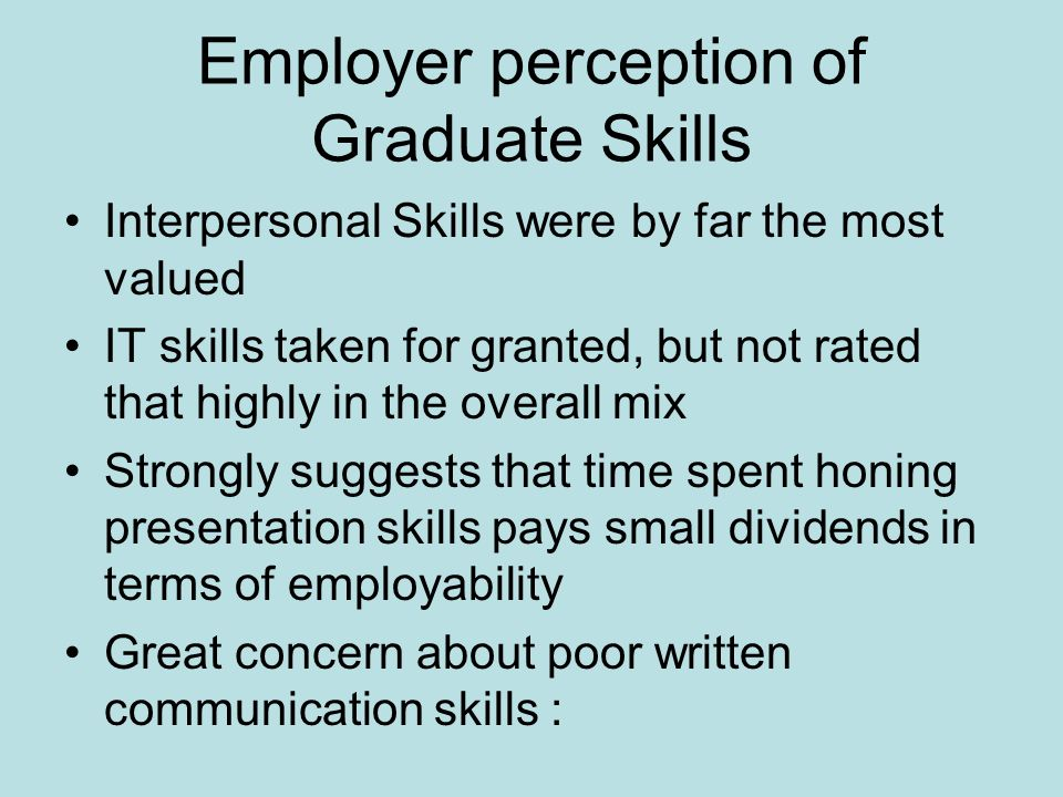 Employer perception of Graduate Skills Interpersonal Skills were by far the most valued IT skills taken for granted, but not rated that highly in the overall mix Strongly suggests that time spent honing presentation skills pays small dividends in terms of employability Great concern about poor written communication skills :