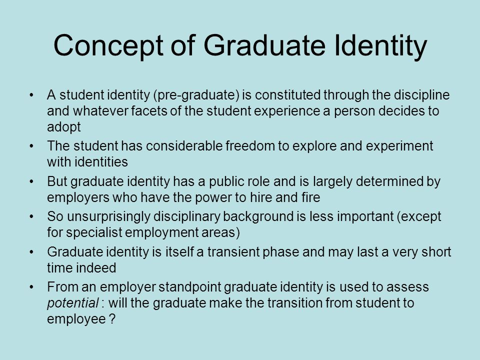 Concept of Graduate Identity A student identity (pre-graduate) is constituted through the discipline and whatever facets of the student experience a person decides to adopt The student has considerable freedom to explore and experiment with identities But graduate identity has a public role and is largely determined by employers who have the power to hire and fire So unsurprisingly disciplinary background is less important (except for specialist employment areas) Graduate identity is itself a transient phase and may last a very short time indeed From an employer standpoint graduate identity is used to assess potential : will the graduate make the transition from student to employee
