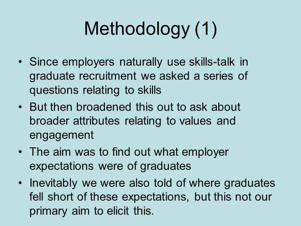 Methodology (1) Since employers naturally use skills-talk in graduate recruitment we asked a series of questions relating to skills But then broadened this out to ask about broader attributes relating to values and engagement The aim was to find out what employer expectations were of graduates Inevitably we were also told of where graduates fell short of these expectations, but this not our primary aim to elicit this.