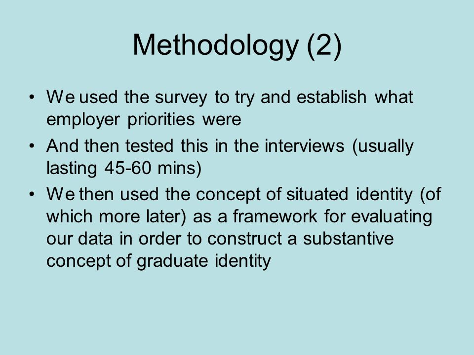 Methodology (2) We used the survey to try and establish what employer priorities were And then tested this in the interviews (usually lasting 45-60 mins) We then used the concept of situated identity (of which more later) as a framework for evaluating our data in order to construct a substantive concept of graduate identity