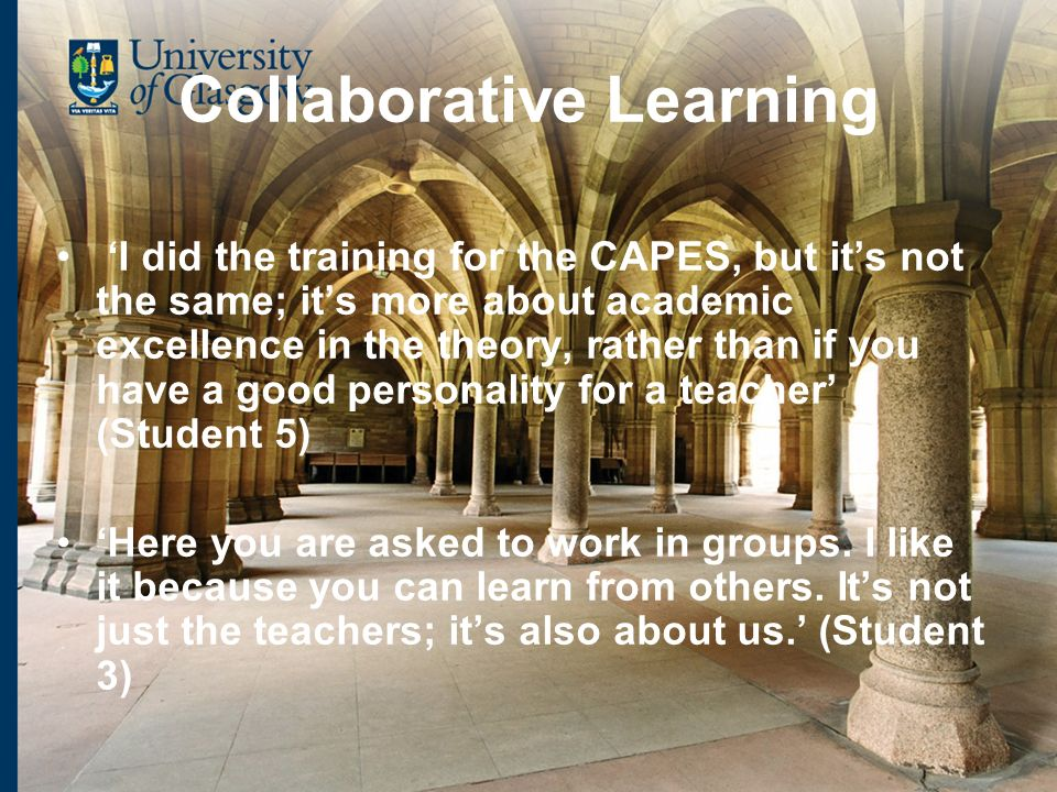 Collaborative Learning I did the training for the CAPES, but its not the same; its more about academic excellence in the theory, rather than if you have a good personality for a teacher (Student 5) Here you are asked to work in groups.