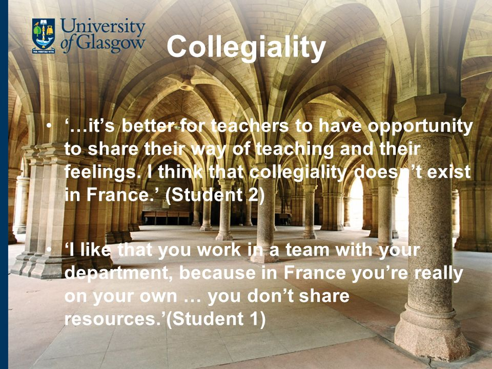 Collegiality …its better for teachers to have opportunity to share their way of teaching and their feelings.