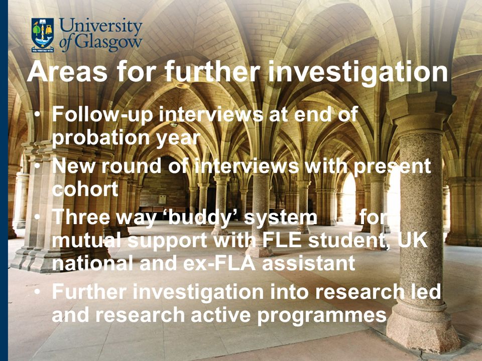 Areas for further investigation Follow-up interviews at end of probation year New round of interviews with present cohort Three way buddy system for mutual support with FLE student, UK national and ex-FLA assistant Further investigation into research led and research active programmes