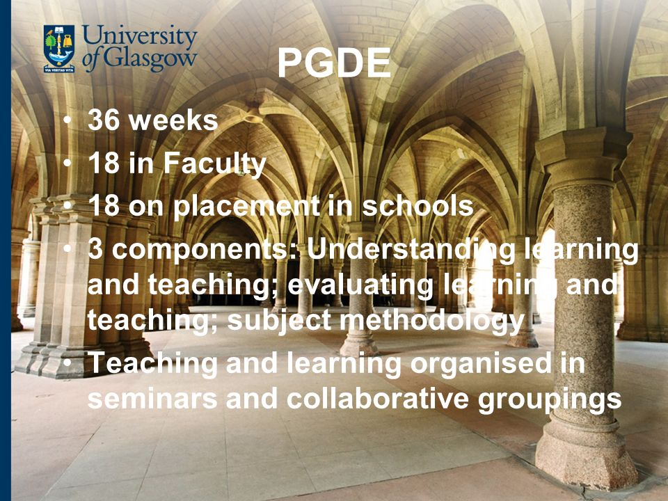 PGDE 36 weeks 18 in Faculty 18 on placement in schools 3 components: Understanding learning and teaching; evaluating learning and teaching; subject methodology Teaching and learning organised in seminars and collaborative groupings
