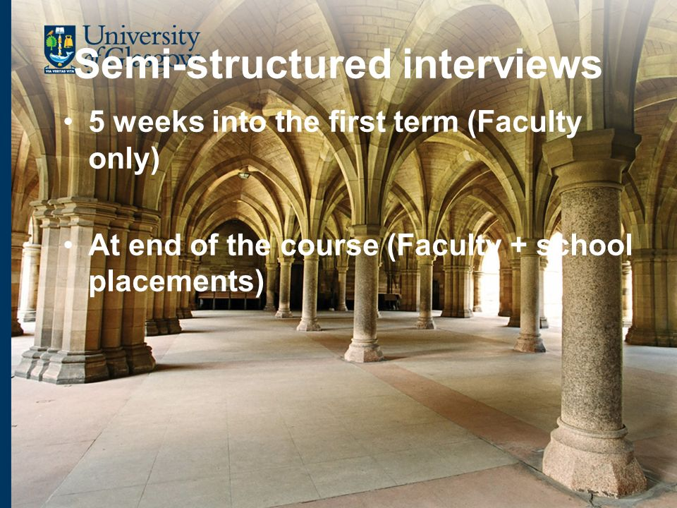 Semi-structured interviews 5 weeks into the first term (Faculty only) At end of the course (Faculty + school placements)