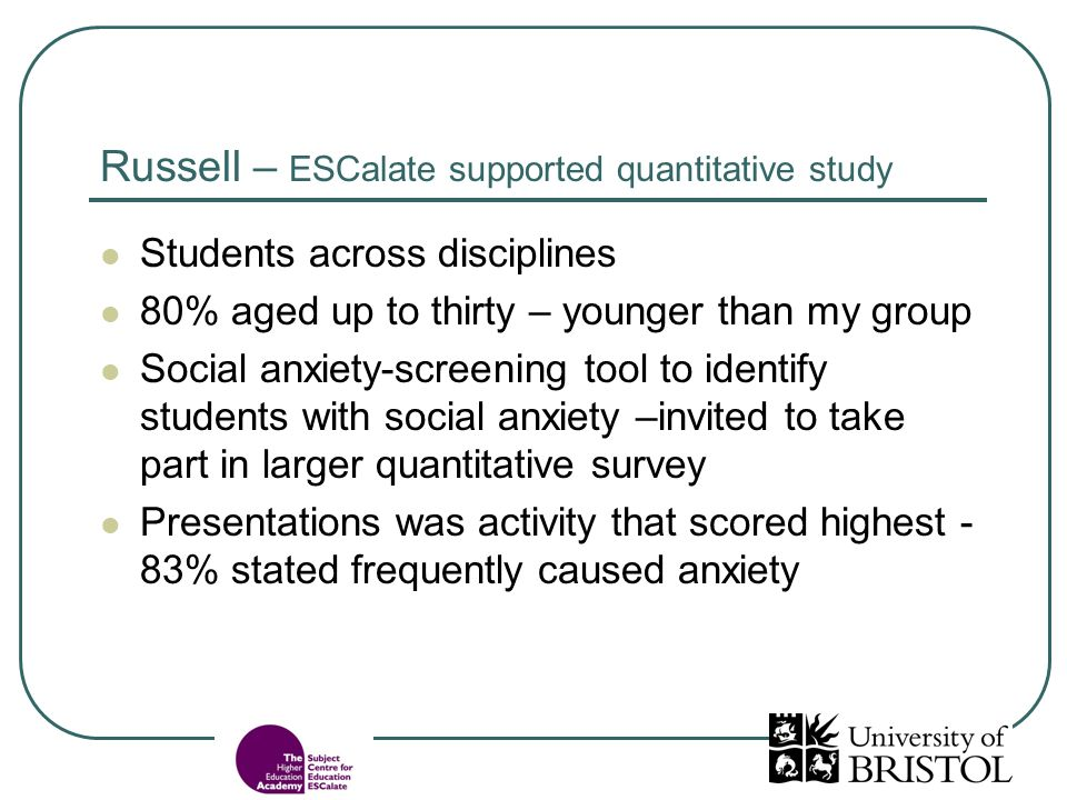 Russell – ESCalate supported quantitative study Students across disciplines 80% aged up to thirty – younger than my group Social anxiety-screening tool to identify students with social anxiety –invited to take part in larger quantitative survey Presentations was activity that scored highest - 83% stated frequently caused anxiety