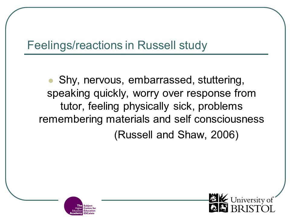 Feelings/reactions in Russell study Shy, nervous, embarrassed, stuttering, speaking quickly, worry over response from tutor, feeling physically sick, problems remembering materials and self consciousness (Russell and Shaw, 2006)