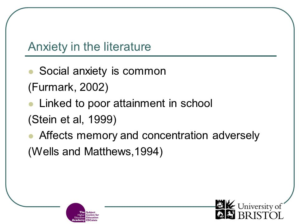 Anxiety in the literature Social anxiety is common (Furmark, 2002) Linked to poor attainment in school (Stein et al, 1999) Affects memory and concentration adversely (Wells and Matthews,1994)