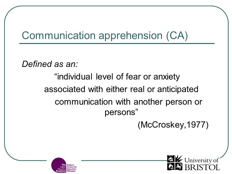 Communication apprehension (CA) Defined as an: individual level of fear or anxiety associated with either real or anticipated communication with another person or persons (McCroskey,1977)