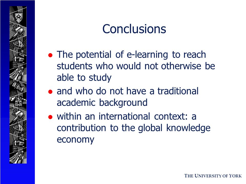 T HE U NIVERSITY OF Y ORK Conclusions l The potential of e-learning to reach students who would not otherwise be able to study l and who do not have a