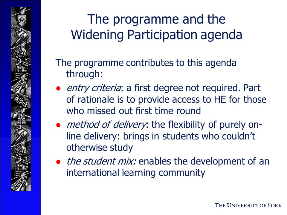 T HE U NIVERSITY OF Y ORK The programme and the Widening Participation agenda The programme contributes to this agenda through: l entry criteria: a fi