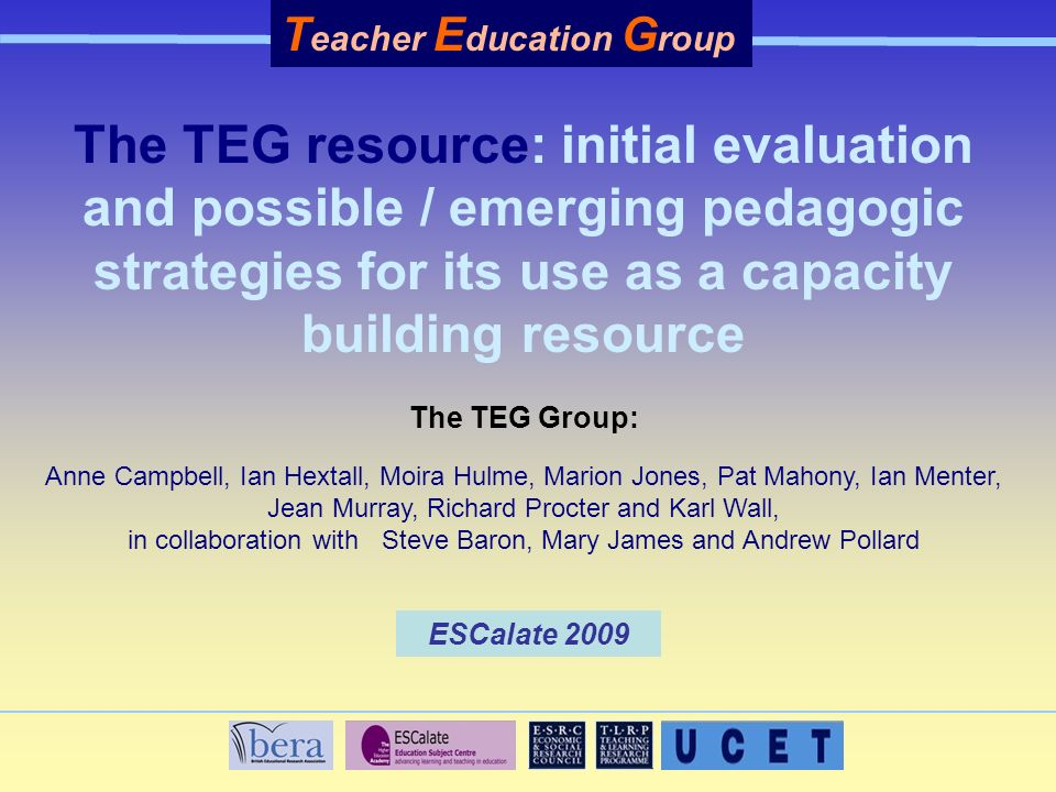 The TEG resource: initial evaluation and possible / emerging pedagogic strategies for its use as a capacity building resource The TEG Group: Anne Campbell, Ian Hextall, Moira Hulme, Marion Jones, Pat Mahony, Ian Menter, Jean Murray, Richard Procter and Karl Wall, in collaboration with Steve Baron, Mary James and Andrew Pollard T eacher E ducation G roup ESCalate 2009