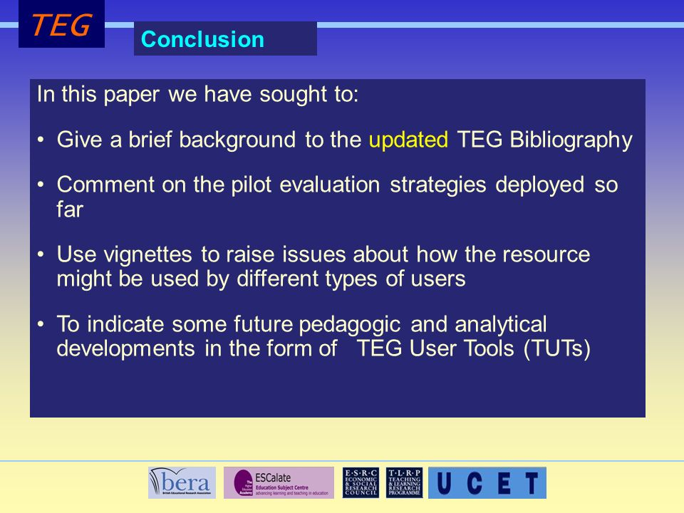 TEG Conclusion In this paper we have sought to: Give a brief background to the updated TEG Bibliography Comment on the pilot evaluation strategies deployed so far Use vignettes to raise issues about how the resource might be used by different types of users To indicate some future pedagogic and analytical developments in the form of TEG User Tools (TUTs)