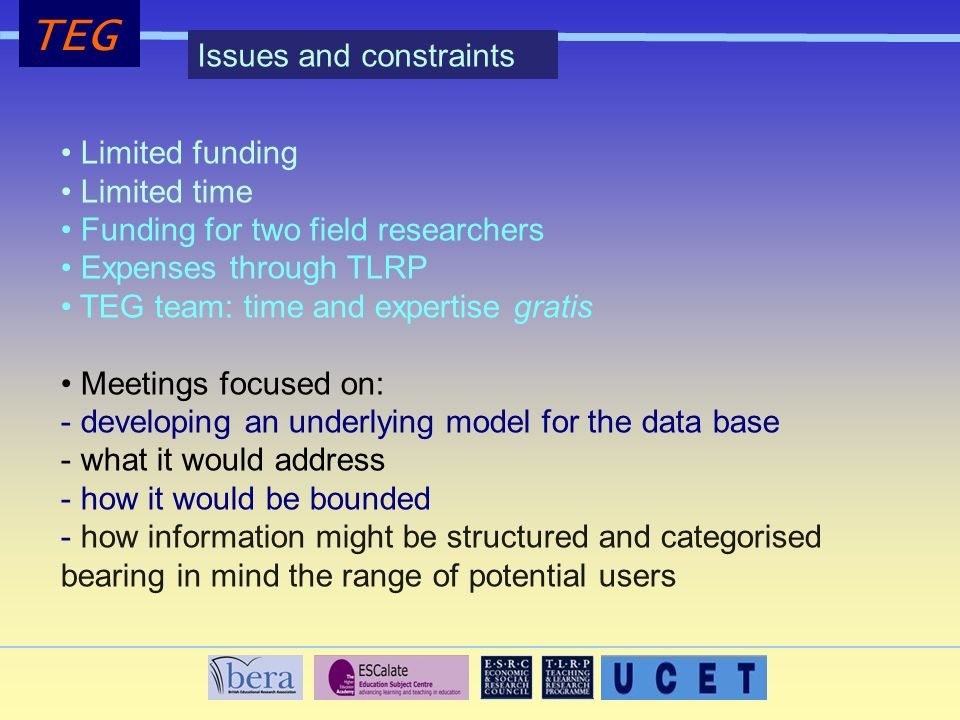 TEG Limited funding Limited time Funding for two field researchers Expenses through TLRP TEG team: time and expertise gratis Meetings focused on: - developing an underlying model for the data base - what it would address - how it would be bounded - how information might be structured and categorised bearing in mind the range of potential users Issues and constraints