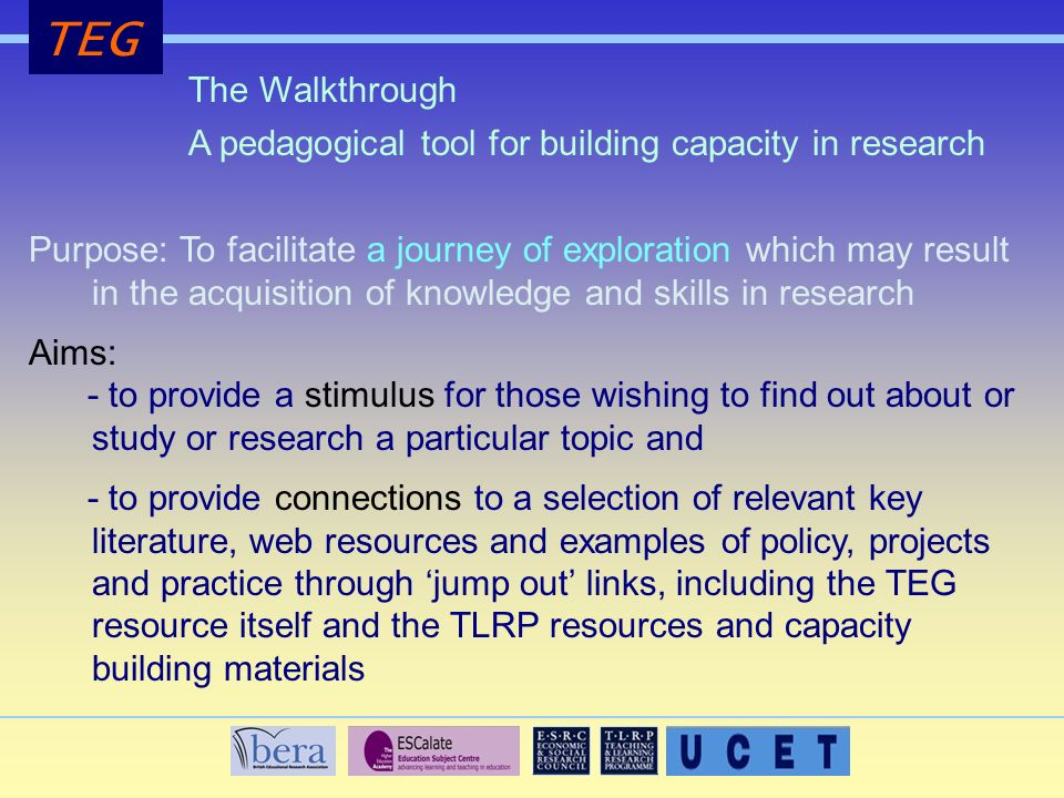 TEG The Walkthrough Purpose: To facilitate a journey of exploration which may result in the acquisition of knowledge and skills in research Aims: - to provide a stimulus for those wishing to find out about or study or research a particular topic and - to provide connections to a selection of relevant key literature, web resources and examples of policy, projects and practice through jump out links, including the TEG resource itself and the TLRP resources and capacity building materials A pedagogical tool for building capacity in research