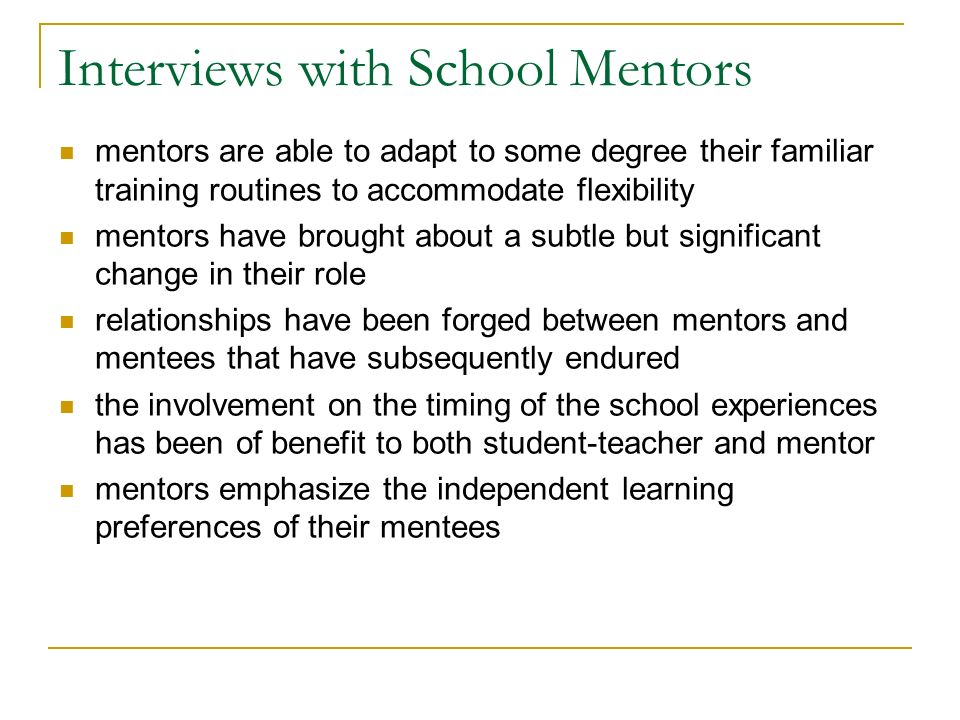 Interviews with School Mentors mentors are able to adapt to some degree their familiar training routines to accommodate flexibility mentors have brought about a subtle but significant change in their role relationships have been forged between mentors and mentees that have subsequently endured the involvement on the timing of the school experiences has been of benefit to both student-teacher and mentor mentors emphasize the independent learning preferences of their mentees