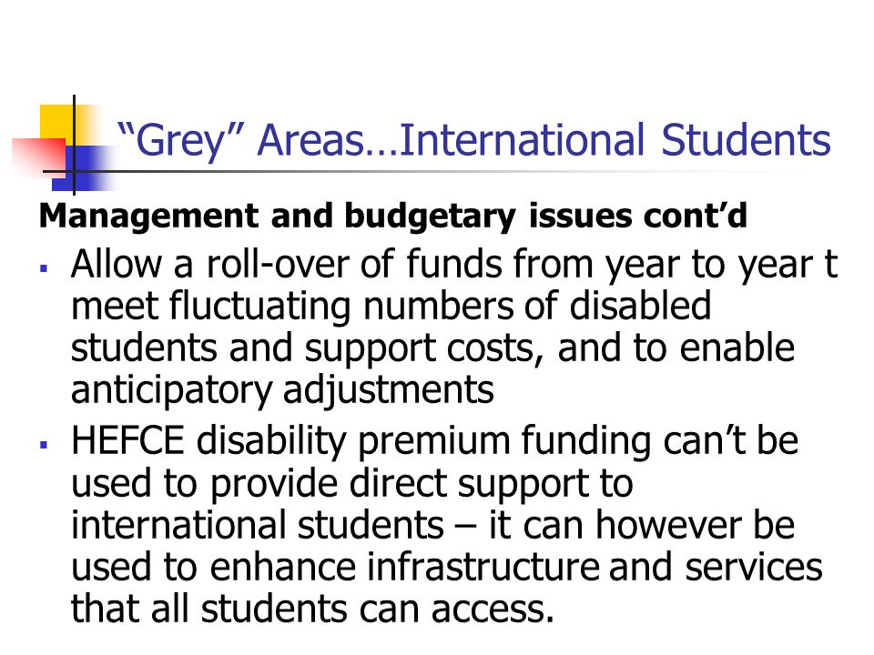 Grey Areas…International Students Management and budgetary issues contd Allow a roll-over of funds from year to year t meet fluctuating numbers of dis