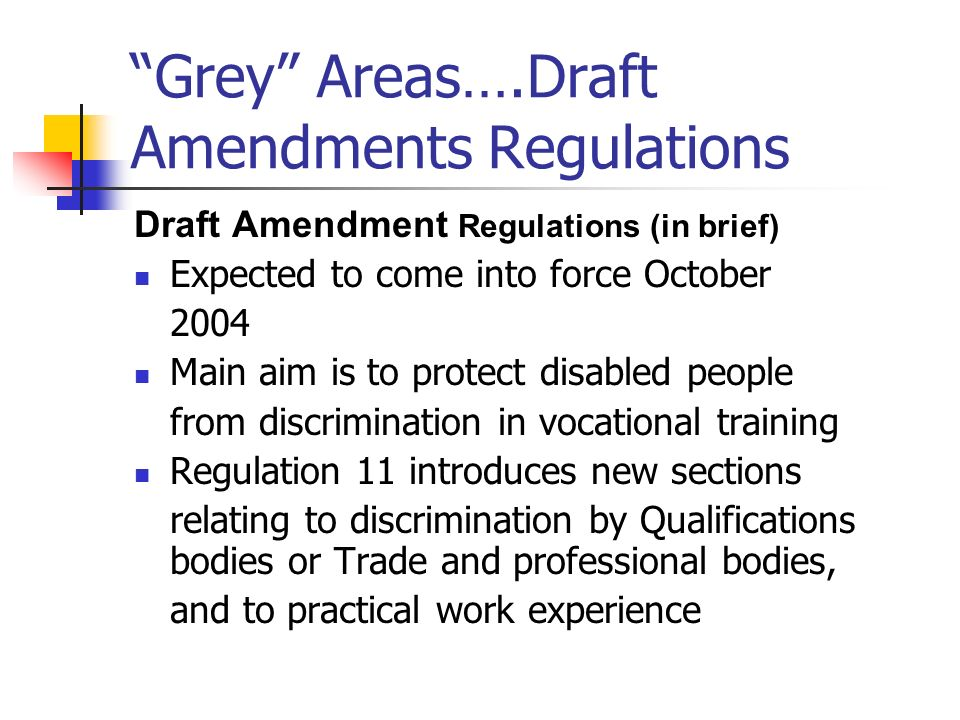 Grey Areas….Draft Amendments Regulations Draft Amendment Regulations (in brief) Expected to come into force October 2004 Main aim is to protect disabl