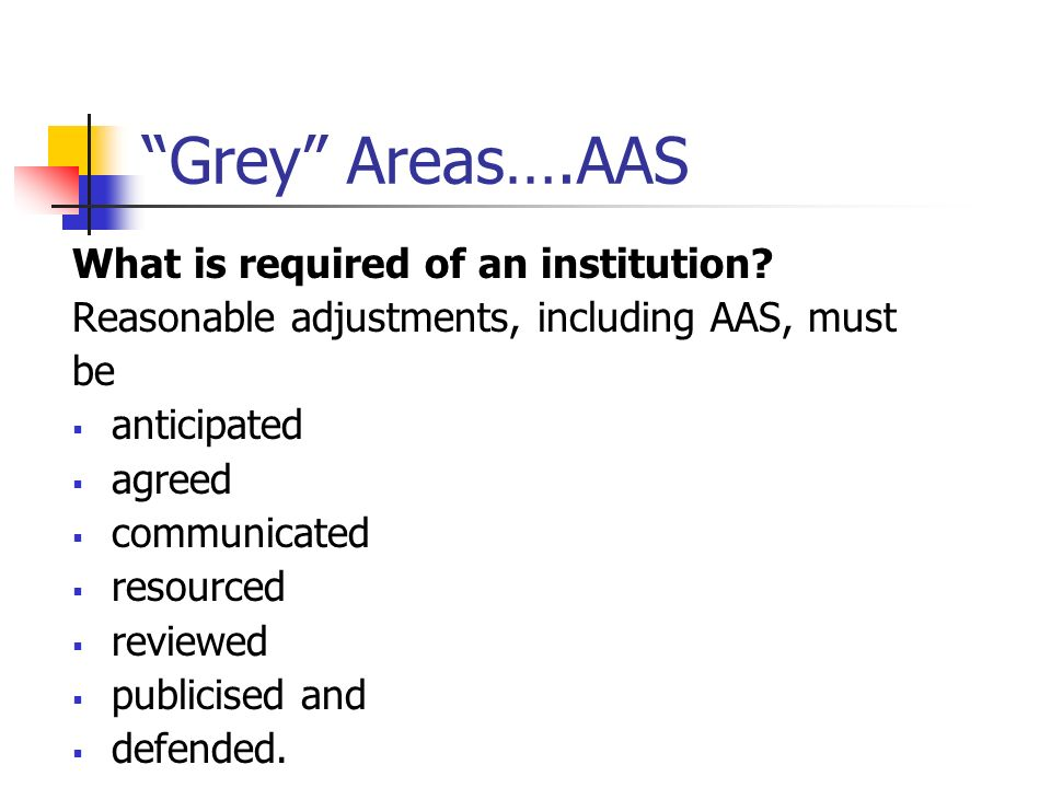 Grey Areas….AAS What is required of an institution? Reasonable adjustments, including AAS, must be anticipated agreed communicated resourced reviewed