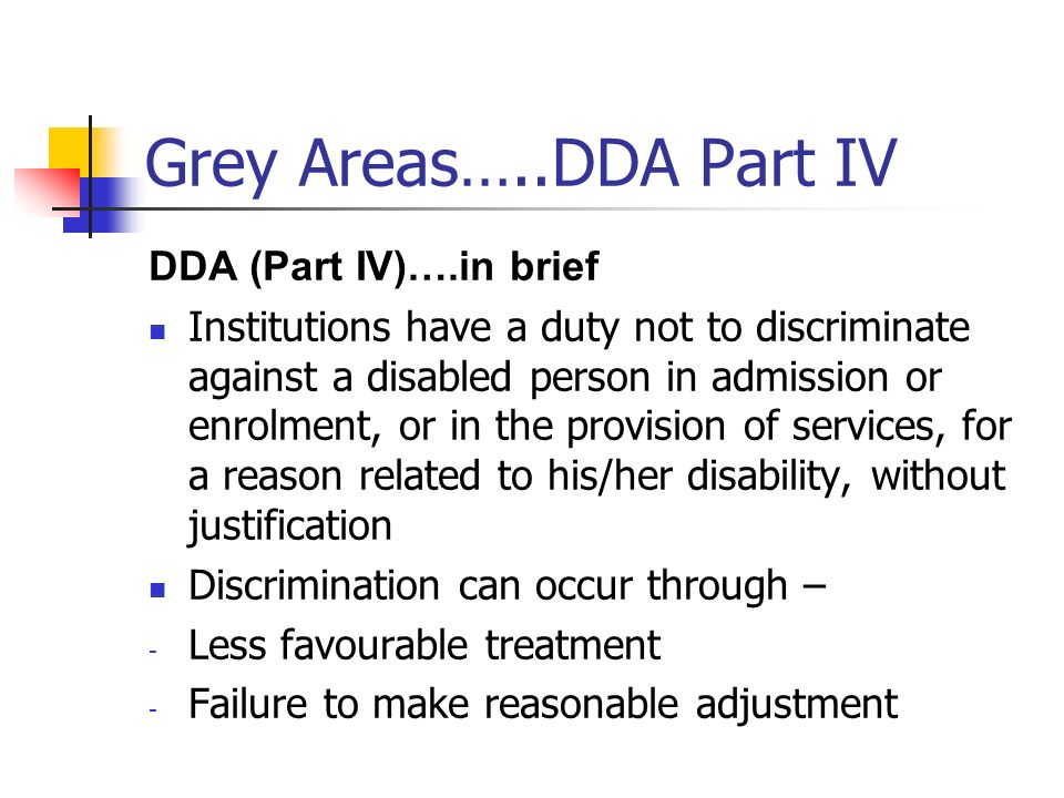 Grey Areas…..DDA Part IV DDA (Part IV)….in brief Institutions have a duty not to discriminate against a disabled person in admission or enrolment, or