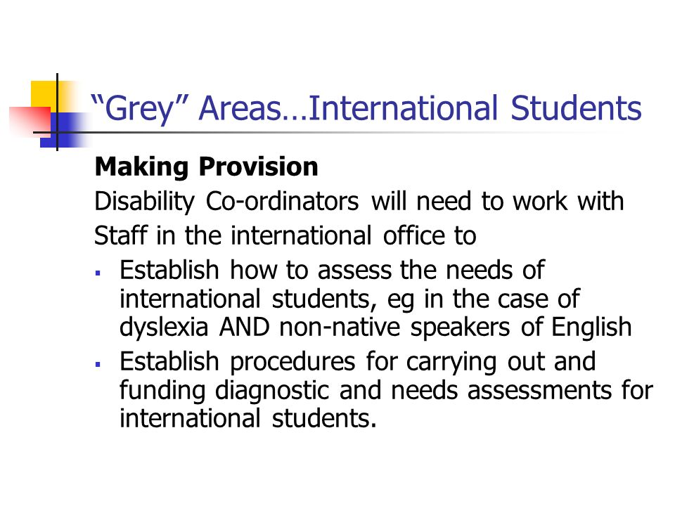 Grey Areas…International Students Making Provision Disability Co-ordinators will need to work with Staff in the international office to Establish how