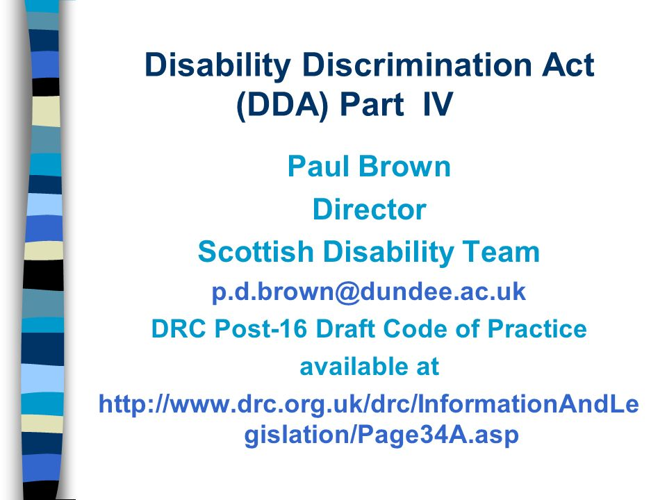 Disability Discrimination Act (DDA) Part IV Paul Brown Director Scottish Disability Team p.d.brown@dundee.ac.uk DRC Post-16 Draft Code of Practice available at http://www.drc.org.uk/drc/InformationAndLe gislation/Page34A.asp