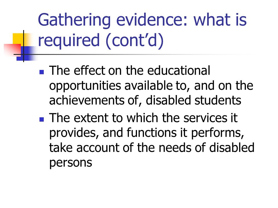 Gathering evidence: what is required DES must include a statement of: The HEIs/colleges arrangements for gathering information on the effect of its policies and practices on disabled persons The effect on the recruitment, development and retention of its disabled employees