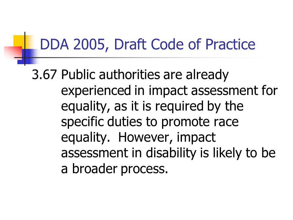 DDA 2005, Draft Code of Practice Draft Code 1.6 (contd) These barriers come in many forms, from inaccessible buildings to employment practices or serv