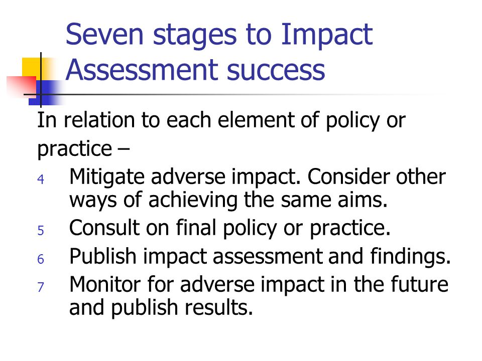 Seven stages to Impact Assessment success In relation to each element of policy or practice – 1 Identify aims.