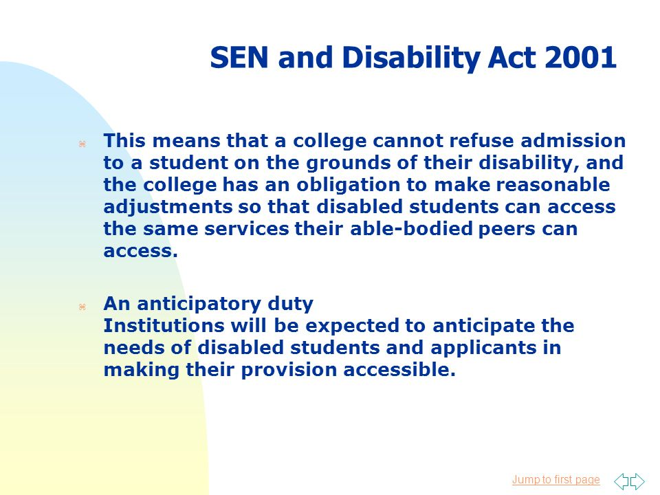 Jump to first page SEN and Disability Act 2001 z This means that a college cannot refuse admission to a student on the grounds of their disability, an
