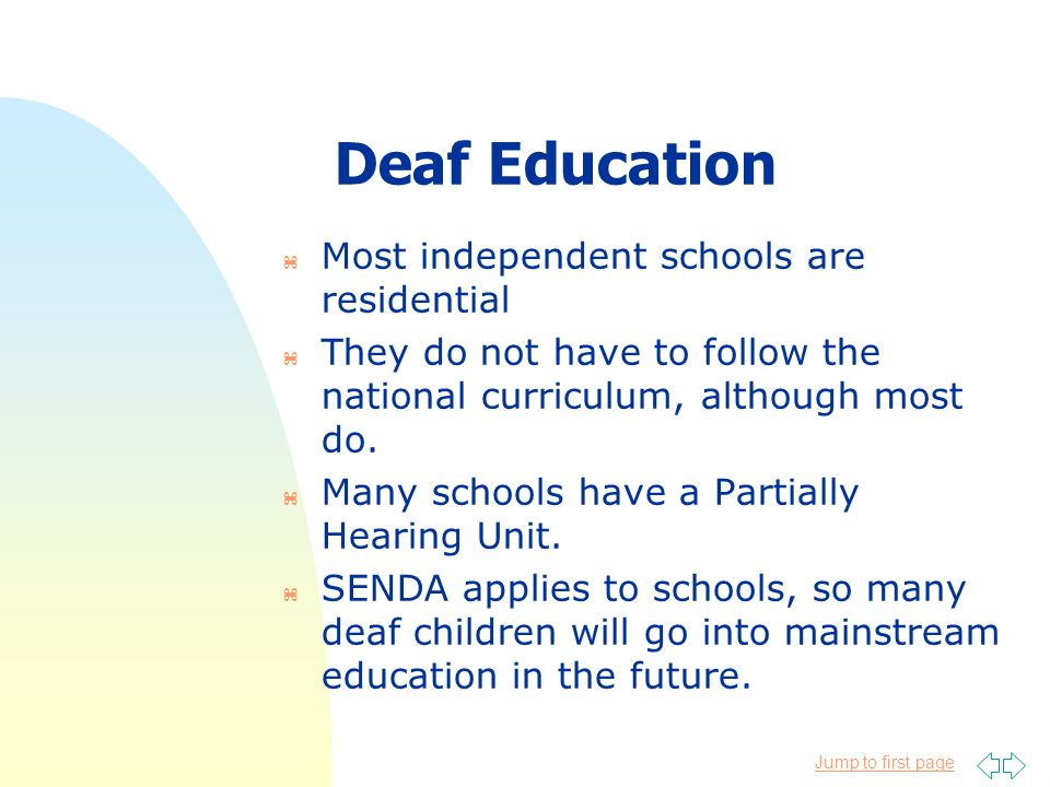 Jump to first page Deaf Education z Most independent schools are residential z They do not have to follow the national curriculum, although most do. z