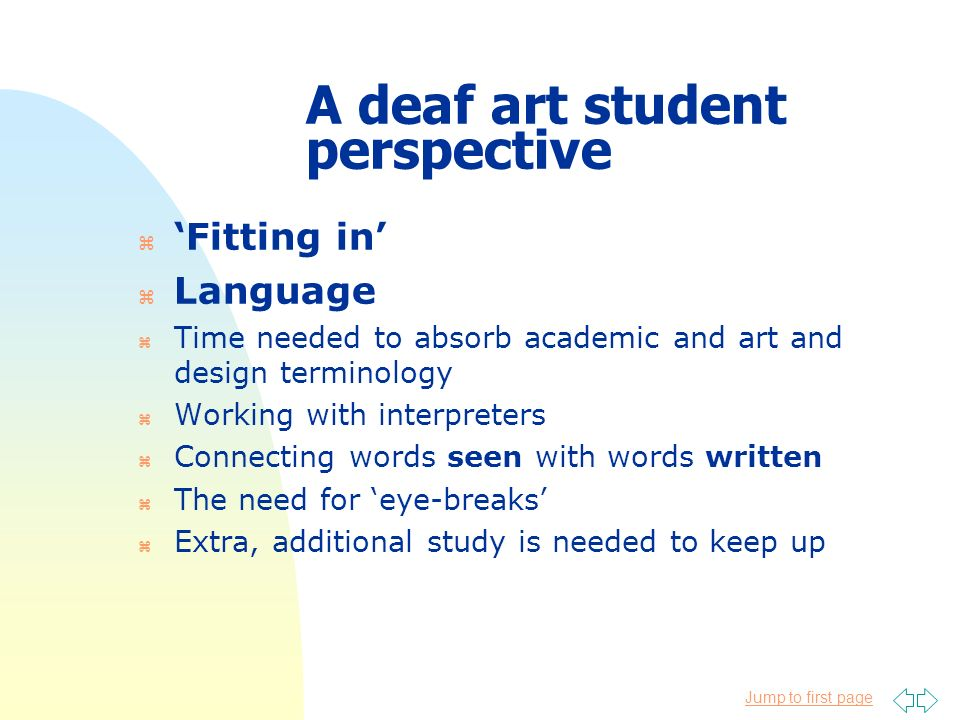 Jump to first page A deaf art student perspective z Fitting in z Language z Time needed to absorb academic and art and design terminology z Working wi