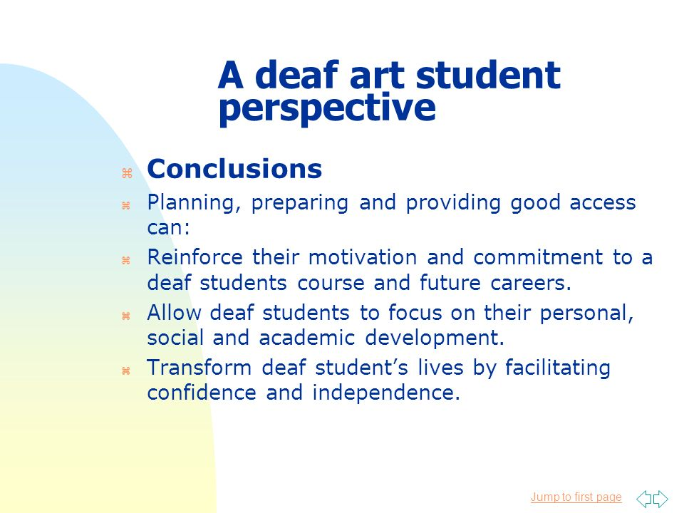 Jump to first page A deaf art student perspective z Conclusions z Planning, preparing and providing good access can: z Reinforce their motivation and