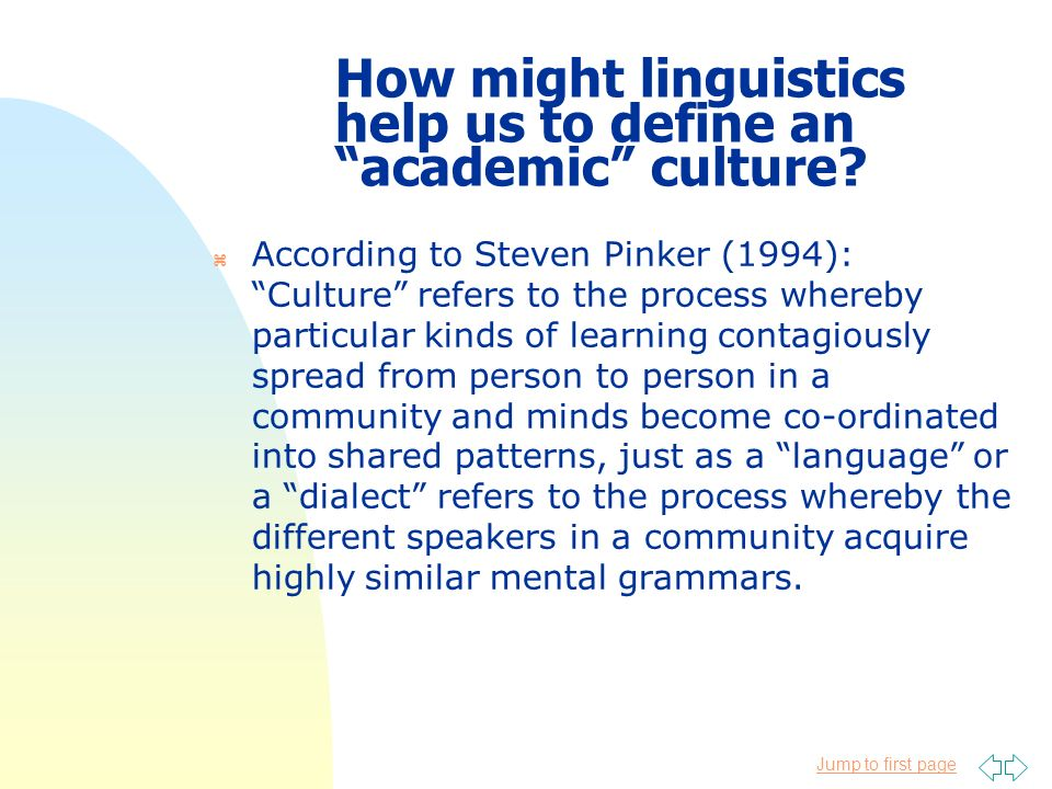 Jump to first page How might linguistics help us to define an academic culture? z According to Steven Pinker (1994): Culture refers to the process whe