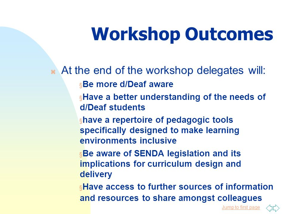 Jump to first page Workshop Outcomes z At the end of the workshop delegates will: § Be more d/Deaf aware § Have a better understanding of the needs of