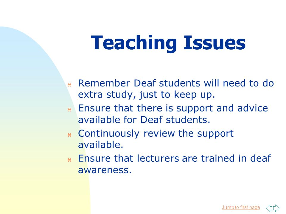 Jump to first page Teaching Issues z Remember Deaf students will need to do extra study, just to keep up. z Ensure that there is support and advice av