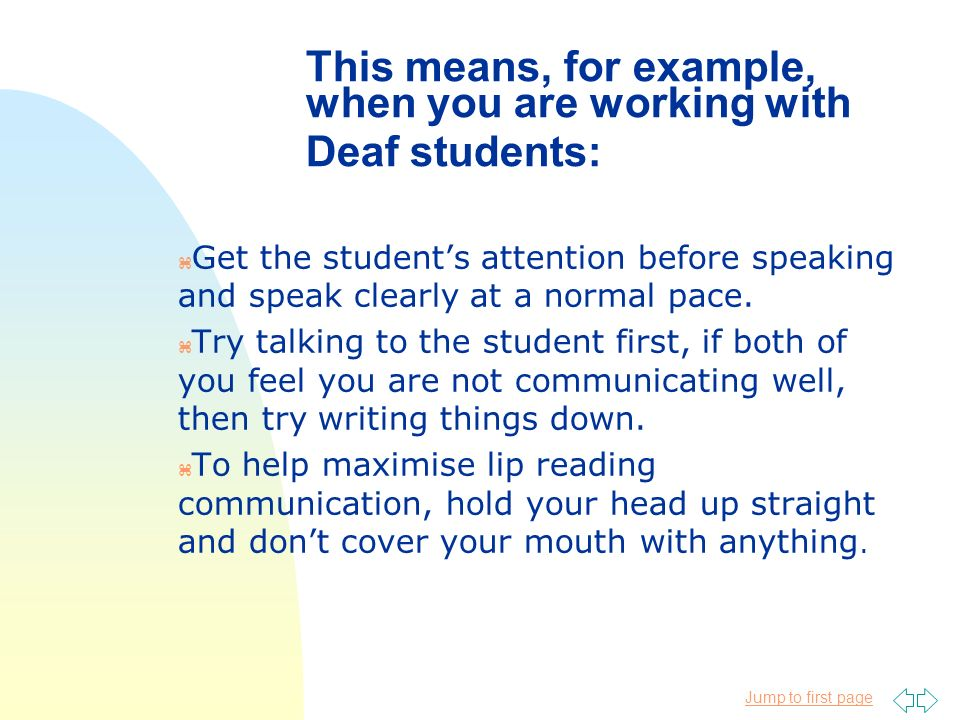 Jump to first page This means, for example, when you are working with Deaf students: z Get the students attention before speaking and speak clearly at