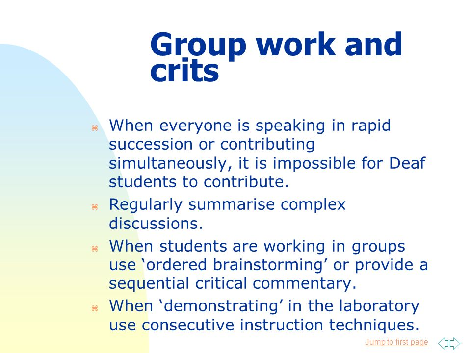 Jump to first page Group work and crits z When everyone is speaking in rapid succession or contributing simultaneously, it is impossible for Deaf stud