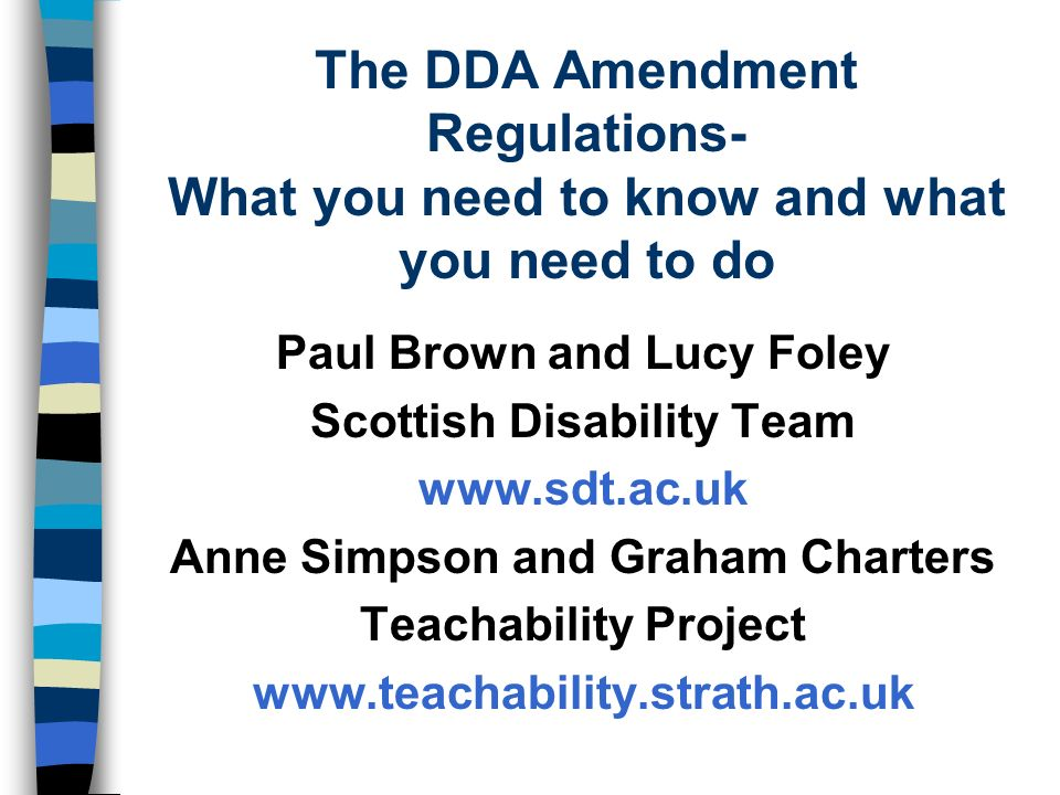 The DDA Amendment Regulations- What you need to know and what you need to do Paul Brown and Lucy Foley Scottish Disability Team www.sdt.ac.uk Anne Simpson and Graham Charters Teachability Project www.teachability.strath.ac.uk
