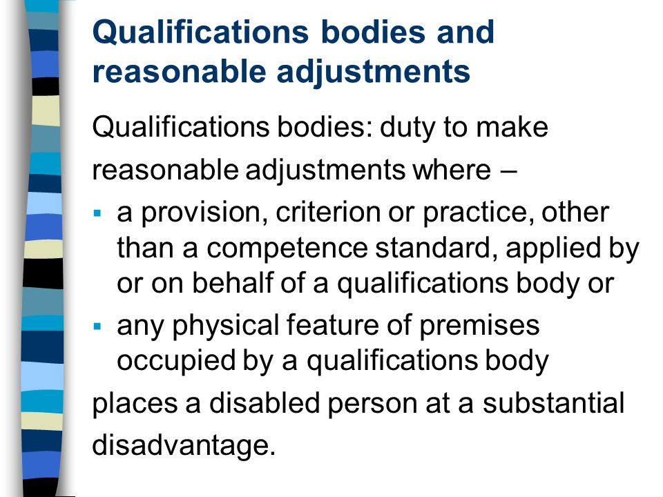Qualifications bodies and reasonable adjustments Qualifications bodies: duty to make reasonable adjustments where – a provision, criterion or practice, other than a competence standard, applied by or on behalf of a qualifications body or any physical feature of premises occupied by a qualifications body places a disabled person at a substantial disadvantage.