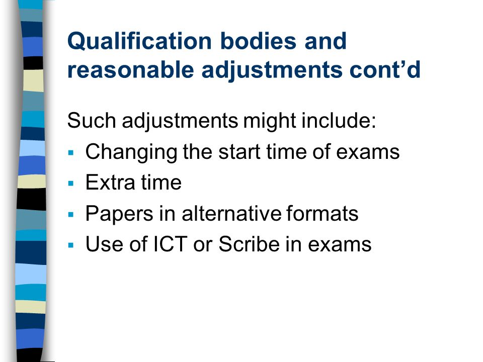 Qualification bodies and reasonable adjustments contd Such adjustments might include: Changing the start time of exams Extra time Papers in alternative formats Use of ICT or Scribe in exams