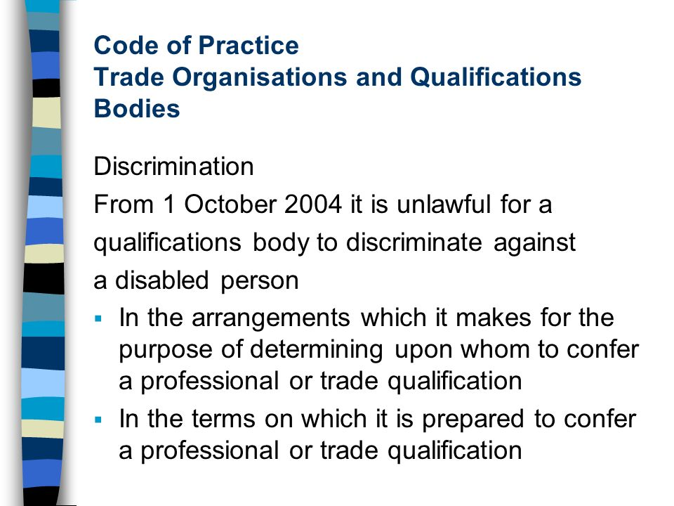 Code of Practice Trade Organisations and Qualifications Bodies Discrimination From 1 October 2004 it is unlawful for a qualifications body to discriminate against a disabled person In the arrangements which it makes for the purpose of determining upon whom to confer a professional or trade qualification In the terms on which it is prepared to confer a professional or trade qualification